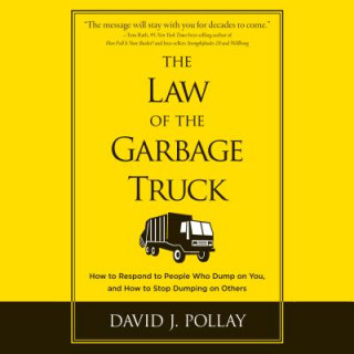 The Law of the Garbage Truck: How to Respond to People Who Dump on You, and How to Stop Dumping on Others