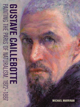 Carte Gustave Caillebotte - Painting the Paris of Naturalism, 1872-1887 Michael Marrinan