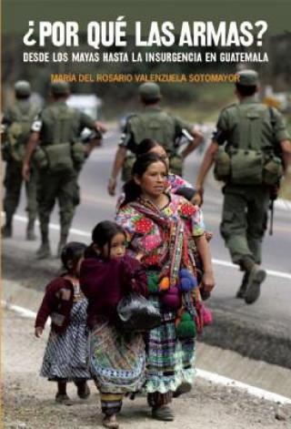 Carte Por Que las Armas?: Desde los Mayas Hasta la Insurgencia en Guatemala Maria del Rosario Valenzuela Sotomayor