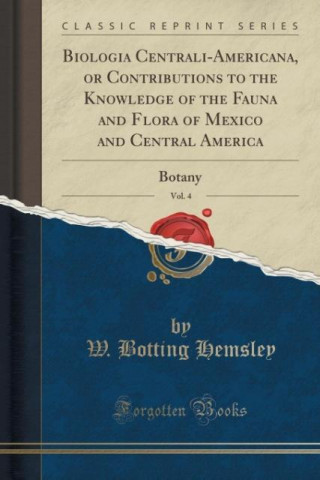 Biologia Centrali-Americana, or Contributions to the Knowledge of the Fauna and Flora of Mexico and Central America, Vol. 4