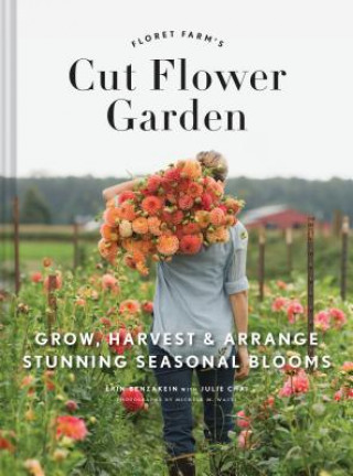 Carte Floret Farm's Cut Flower Garden: Grow, Harvest, and Arrange Stunning Seasonal Blooms Erin Benzakein