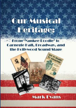 Our Musical Heritage: From Yankee Doodle to Carnegie Hall, Broadway, and the Hollywood Sound Stage