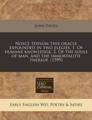 Nosce Teipsum This Oracle Expounded in Two Elegies, 1. of Humane Knowledge, 2. of the Soule of Man, and the Immortalitie Thereof. (1599)