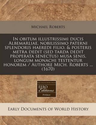 In Obitum Illustrissimi Ducis Albemarliae, Nobilissimo Paterni Splendoris Haeredi Filio, & Posteris Metra Dedit (sed Tarda Dedit Properata Senectu
