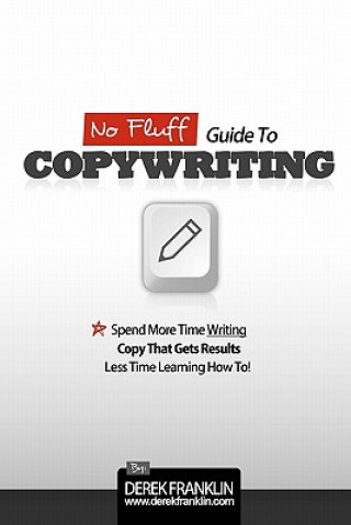 No Fluff Guide to Copywriting: Spend More Time Writing Copy That Gets Results, Less Time Learning How to