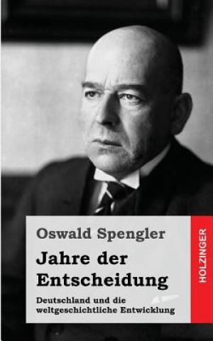 Carte Jahre Der Entscheidung: Deutschland Und Die Weltgeschichtliche Entwicklung Oswald Spengler