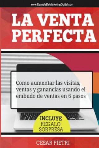 Carte La Venta Perfecta: Como aumentar las visitas, ventas y ganancias usando el embudo de ventas en 6 pasos Cesar Pietri