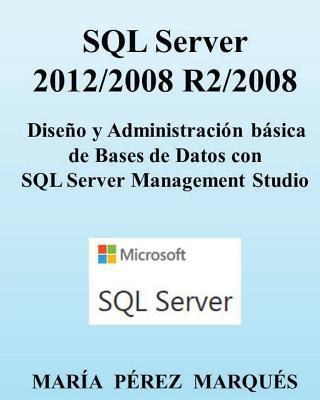 Carte SQL Server 2012/2008 R2/2008. Dise?o Y Administración Básica de Bases de Datos Con SQL Server Management Studio Maria Perez Marques