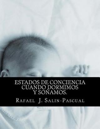 Carte Estados de Conciencia cuando Dormimos y Sonamos.: Aspectos medicos, filosoficos y de las artes Phd Rafael J Salin-Pascual MD
