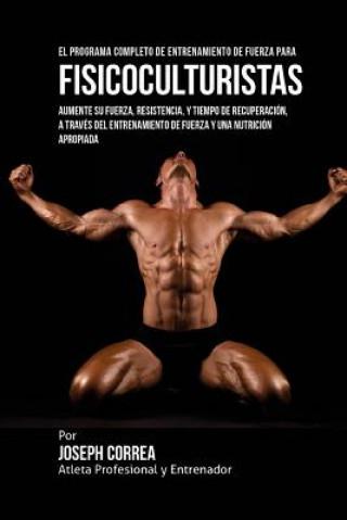 Carte El Programa Completo de Entrenamiento de Fuerza para Fisicoculturistas: Aumente su fuerza, resistencia, y tiempo de recuperacion, a traves del entrena Corre (Atleta Profesional y Entrenador)
