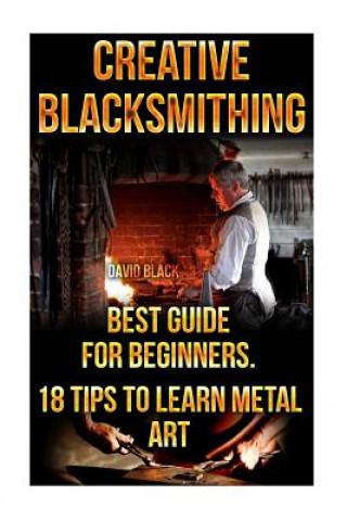 Creative Blacksmithing Best Guide for Beginners. 18 Tips to Learn Metal Art: (Blacksmith, How to Blacksmith, How to Blacksmithing, Metal Work, Knife M