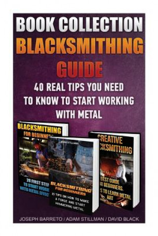 Blacksmithing Guide: 40 Real Tips You Need to Know to Start Working with Metal: ( Blacksmithing, Blacksmith, How to Blacksmith, How to Blacksmithing,