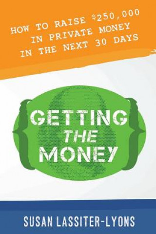 Getting the Money: The Simple System for Getting Private Money for Your Real Estate Deals