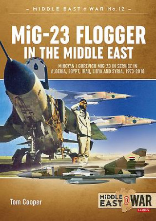MIG-23 Flogger in the Middle East: Mikoyan I Gurevich MIG-23 in Service in Algeria, Egypt, Iraq, Libya and Syria, 1973 Until Today