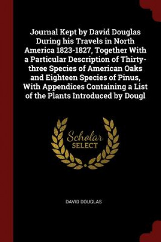 Journal Kept by David Douglas During His Travels in North America 1823-1827, Together with a Particular Description of Thirty-Three Species of America