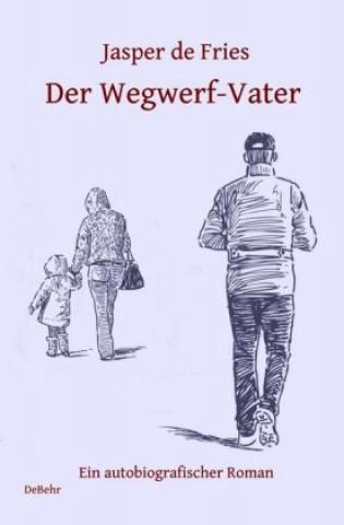Der Wegwerf-Vater - Ein autobiografischer Roman