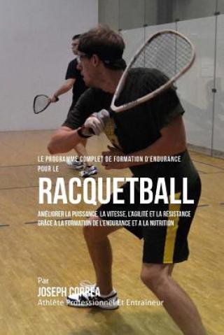 Carte Le Programme Complet de Formation D'Endurance Pour Le Racquetball: Ameliorer La Puissance, La Vitesse, L'Agilite Et La Resistance Grace a la Formation Correa (Athlete Professionnel Et Entrain