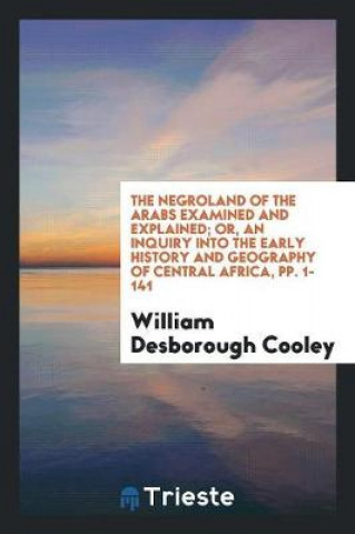 Negroland of the Arabs Examined and Explained; Or, An Inquiry into the Early History and Geography of Central Africa, pp. 1-141