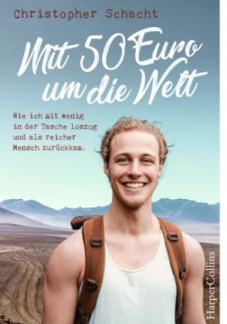 Carte Mit 50 Euro um die Welt - Wie ich mit wenig in der Tasche loszog und als reicher Mensch zurückkam Christopher Schacht