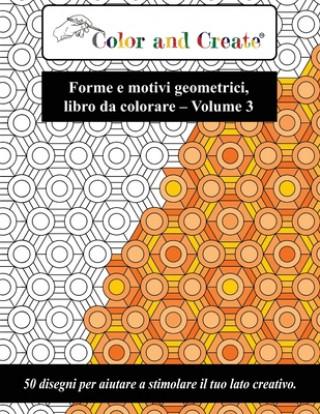 Carte Color and Create - Forme e motivi geometrici Vol. 3: 50 disegni per aiutare a stimolare il tuo lato creativo (Italiano/Italian) Coloe And Create