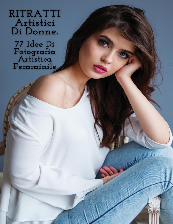 Könyv RITRATTI ARTISTICI DI DONNE - Idee Di Fotografia Artistica Femminile - Full Color Paperback Version Photography - Art of Natural Portraits