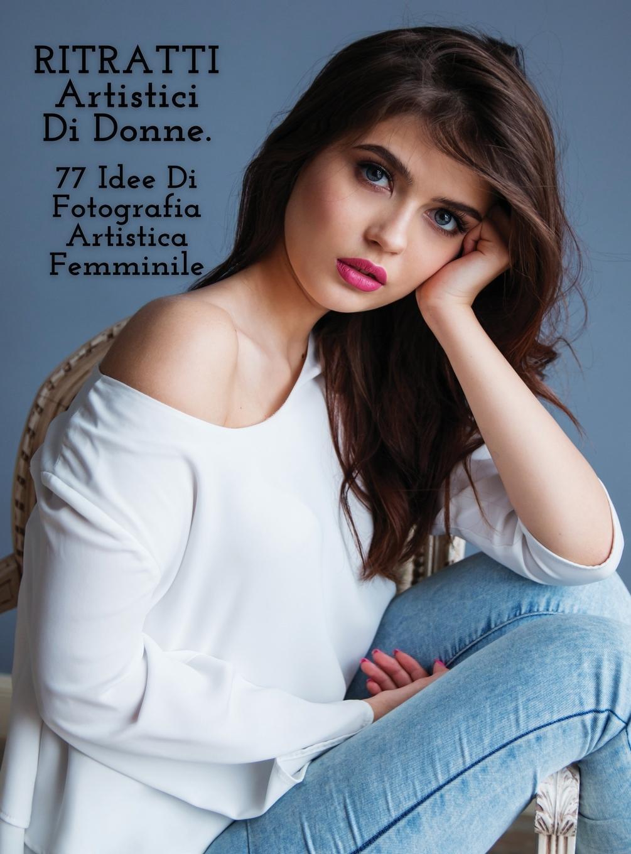 Könyv RITRATTI ARTISTICI DI DONNE - Idee Di Fotografia Artistica Femminile - Full Color Hardback Version Photography - Art of Natural Portraits